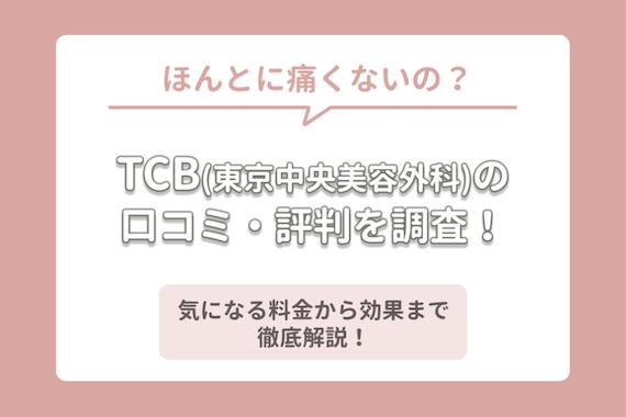 TCB(東京中央美容外科)の口コミ・評判は?料金から脱毛効果まで徹底解説!